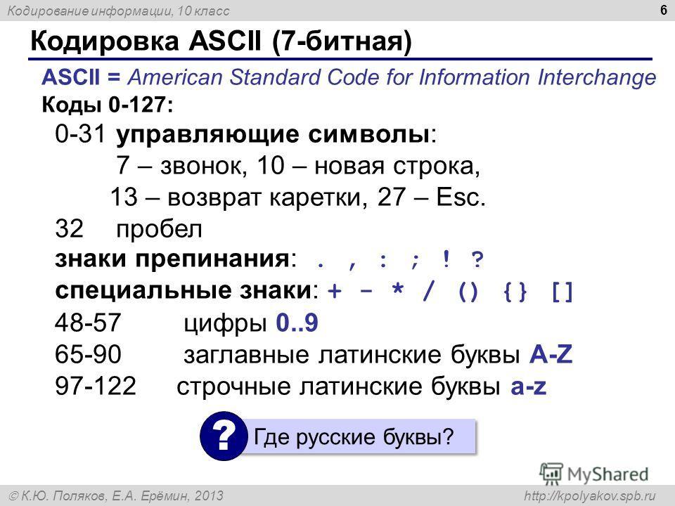 Кодирование информации, 10 класс К.Ю. Поляков, Е.А. Ерёмин, 2013 http://kpolyakov.spb.ru Кодировка ASCII (7-битная) 6 ASCII = American Standard Code for Information Interchange Коды 0-127: 0-31 управляющие символы: 7 – звонок, 10 – новая строка, 13 –