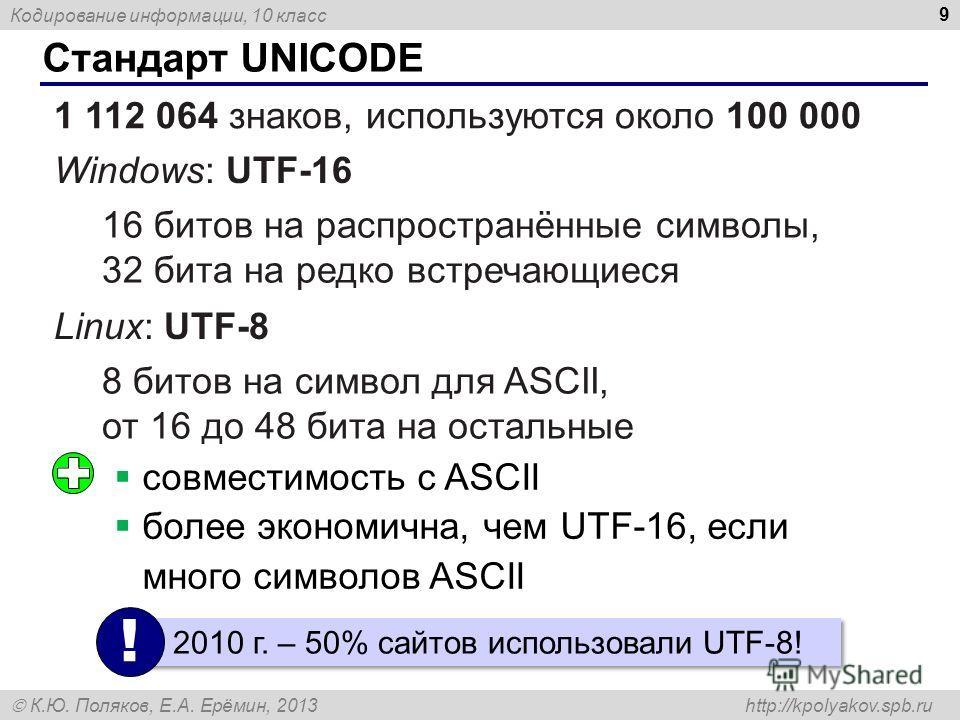 Кодирование информации, 10 класс К.Ю. Поляков, Е.А. Ерёмин, 2013 http://kpolyakov.spb.ru Стандарт UNICODE 9 1 112 064 знаков, используются около 100 000 Windows: UTF-16 16 битов на распространённые символы, 32 бита на редко встречающиеся Linux: UTF-8