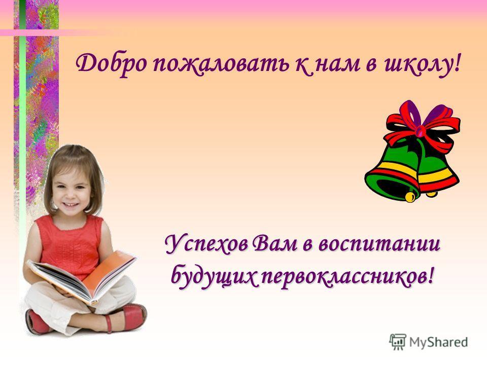 Добро пожаловать к нам в школу! Успехов Вам в воспитании будущих первоклассников!