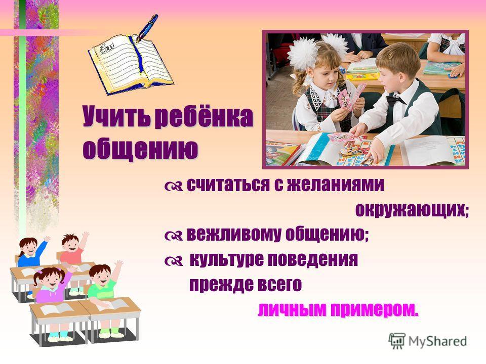 Учить ребёнка общению Учить ребёнка общению считаться с желаниями окружающих; вежливому общению; культуре поведения прежде всего личным примером. личным примером.