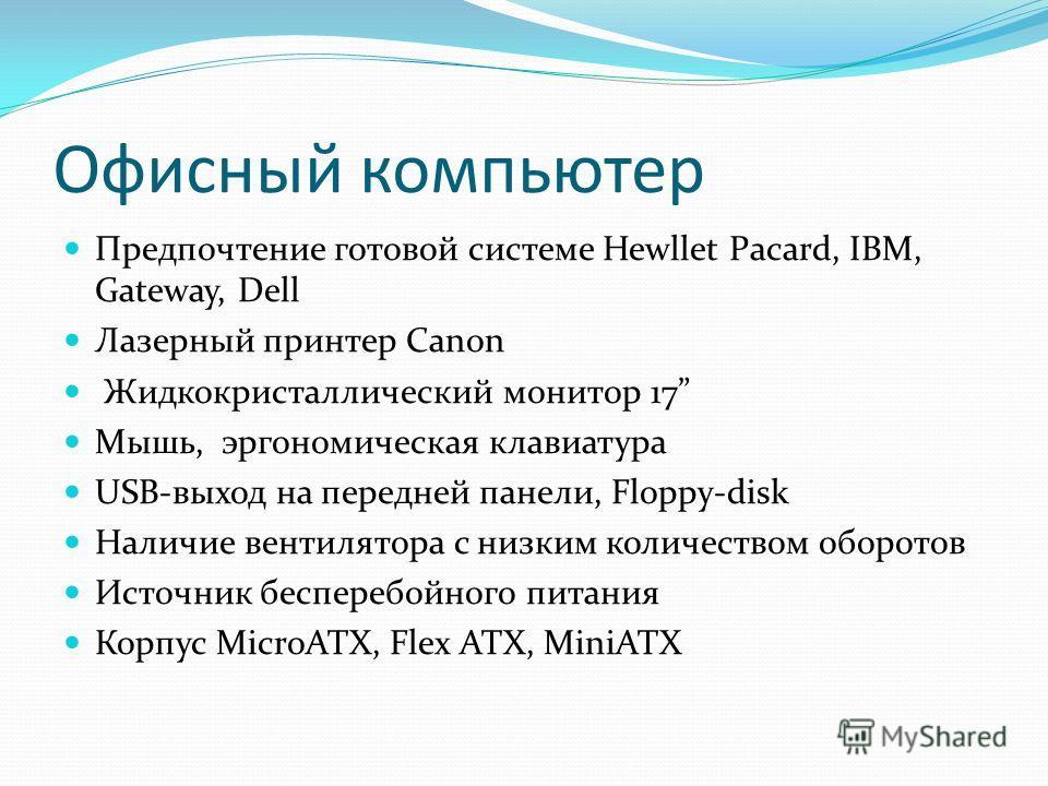Офисный компьютер Предпочтение готовой системе Hewllet Pacard, IBM, Gateway, Dell Лазерный принтер Canon Жидкокристаллический монитор 17 Мышь, эргономическая клавиатура USB-выход на передней панели, Floppy-disk Наличие вентилятора с низким количество