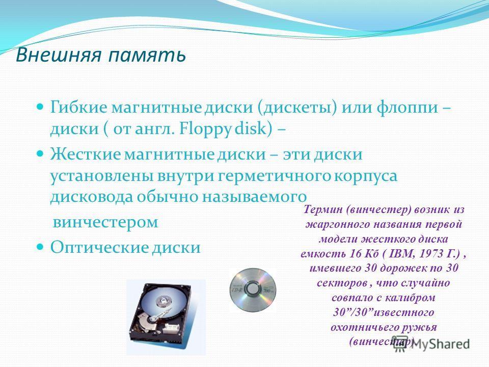 Внешняя память Гибкие магнитные диски (дискеты) или флоппи – диски ( от англ. Floppy disk) – Жесткие магнитные диски – эти диски установлены внутри герметичного корпуса дисковода обычно называемого винчестером Оптические диски Термин (винчестер) возн
