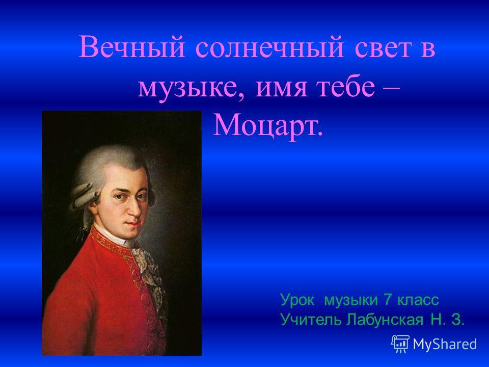 Вечный солнечный свет в музыке, имя тебе – Моцарт. Урок музыки 7 класс Учитель Лабунская Н. З.
