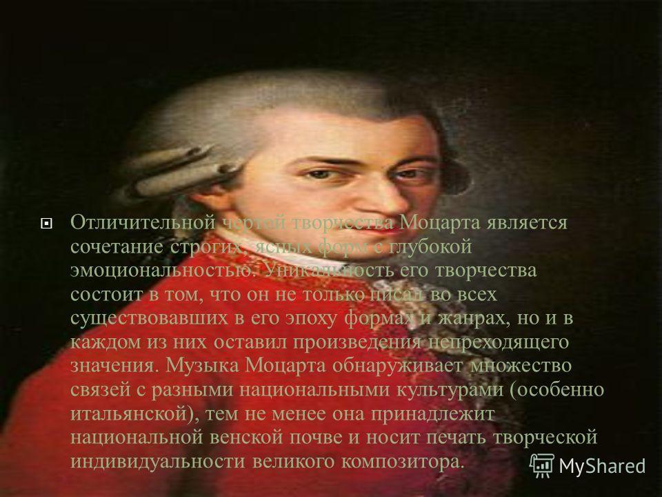 Отличительной чертой творчества Моцарта является сочетание строгих, ясных форм с глубокой эмоциональностью. Уникальность его творчества состоит в том, что он не только писал во всех существовавших в его эпоху формах и жанрах, но и в каждом из них ост