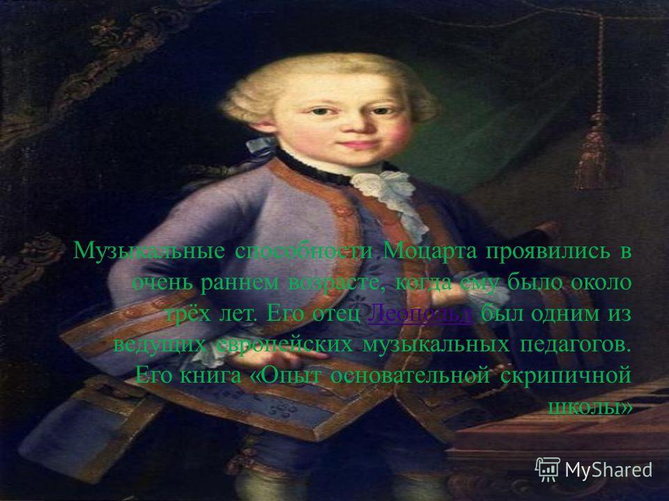 Музыкальные способности Моцарта проявились в очень раннем возрасте, когда ему было около трёх лет. Его отец Леопольд был одним из ведущих европейских музыкальных педагогов. Его книга « Опыт основательной скрипичной школы » Леопольд