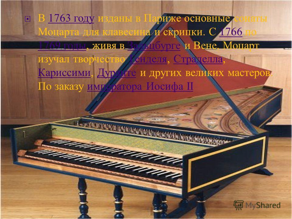 В 1763 году изданы в Париже основные сонаты Моцарта для клавесина и скрипки. С 1766 по 1769 годы, живя в Зальцбурге и Вене, Моцарт изучал творчество Генделя, Страделла, Кариссими, Дуранте и других великих мастеров. По заказу императора Иосифа II1763