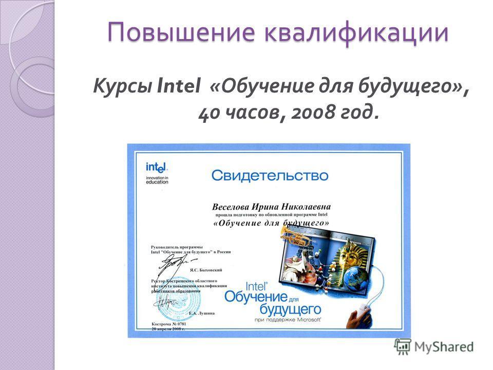 Повышение квалификации Повышение квалификации Курсы Intel « Обучение для будущего », 40 часов, 2008 год.