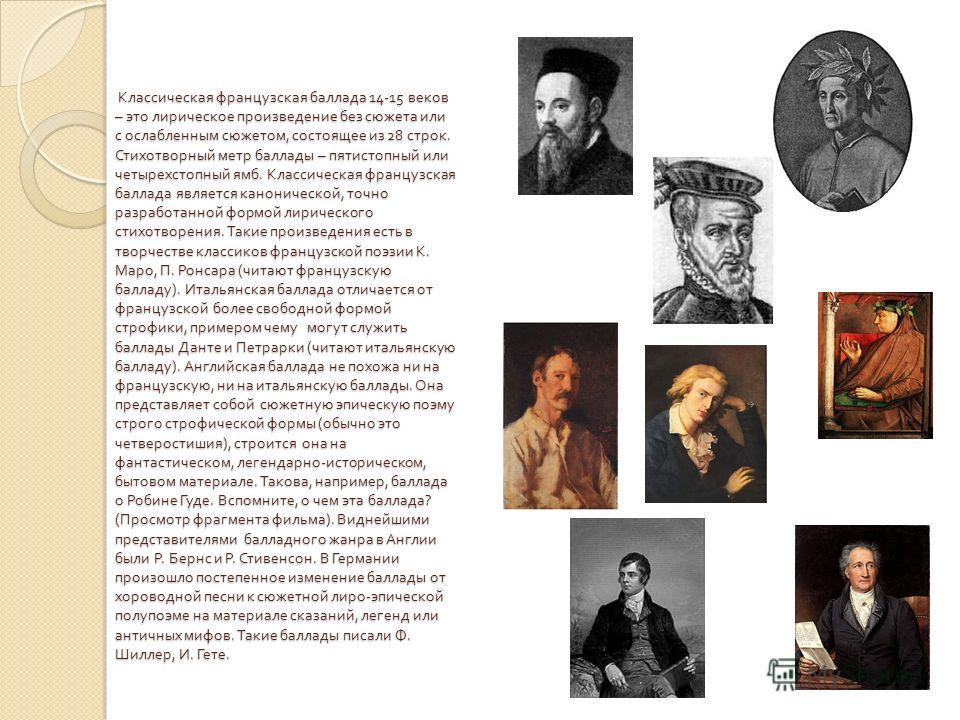 Классическая французская баллада 14-15 веков – это лирическое произведение без сюжета или с ослабленным сюжетом, состоящее из 28 строк. Стихотворный метр баллады – пятистопный или четырехстопный ямб. Классическая французская баллада является канониче