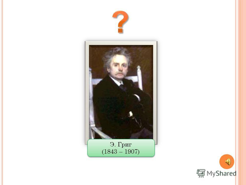 Э. Григ (1843 – 1907) Э. Григ (1843 – 1907)