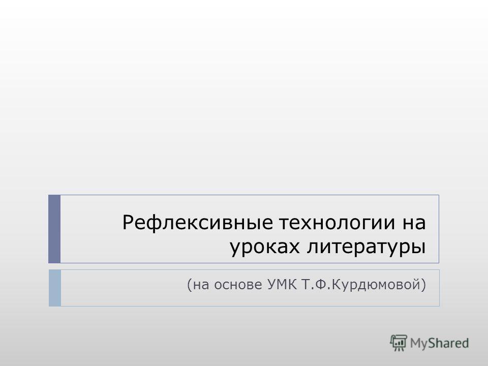 Рефлексивные технологии на уроках литературы (на основе УМК Т.Ф.Курдюмовой)