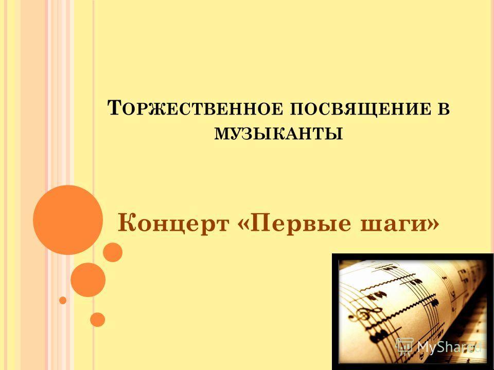 Т ОРЖЕСТВЕННОЕ ПОСВЯЩЕНИЕ В МУЗЫКАНТЫ Концерт «Первые шаги»