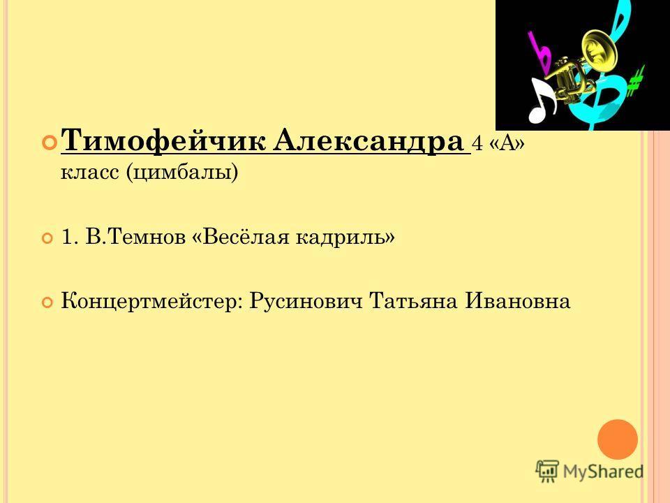 Тимофейчик Александра 4 «А» класс (цимбалы) 1. В.Темнов «Весёлая кадриль» Концертмейстер: Русинович Татьяна Ивановна