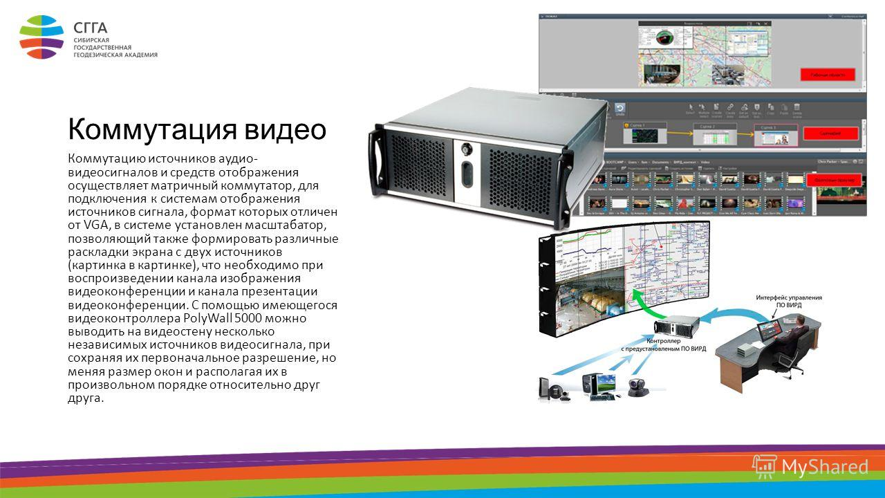 Коммутация видео Коммутацию источников аудио- видеосигналов и средств отображения осуществляет матричный коммутатор, для подключения к системам отображения источников сигнала, формат которых отличен от VGA, в системе установлен масштабатор, позволяющ