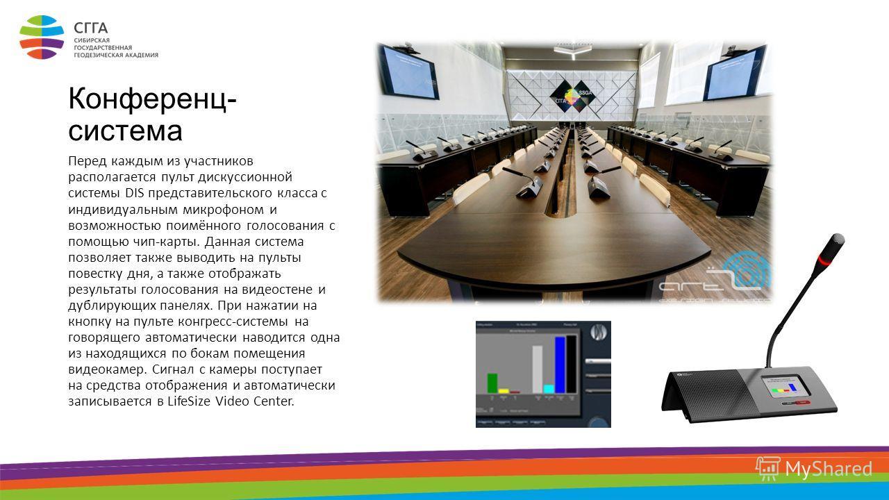 Конференц- система Перед каждым из участников располагается пульт дискуссионной системы DIS представительского класса с индивидуальным микрофоном и возможностью поимённого голосования с помощью чип-карты. Данная система позволяет также выводить на пу