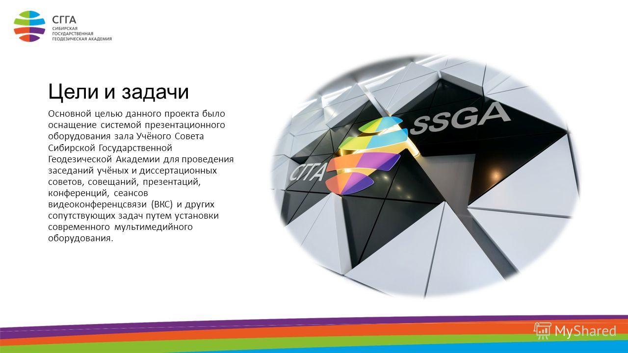 Цели и задачи Основной целью данного проекта было оснащение системой презентационного оборудования зала Учёного Совета Сибирской Государственной Геодезической Академии для проведения заседаний учёных и диссертационных советов, совещаний, презентаций,