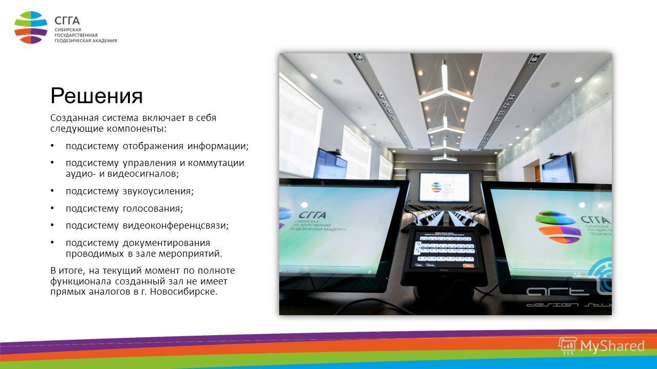 Решения Созданная система включает в себя следующие компоненты: подсистему отображения информации; подсистему управления и коммутации аудио- и видеосигналов; подсистему звукоусиления; подсистему голосования; подсистему видеоконференцсвязи; подсистему