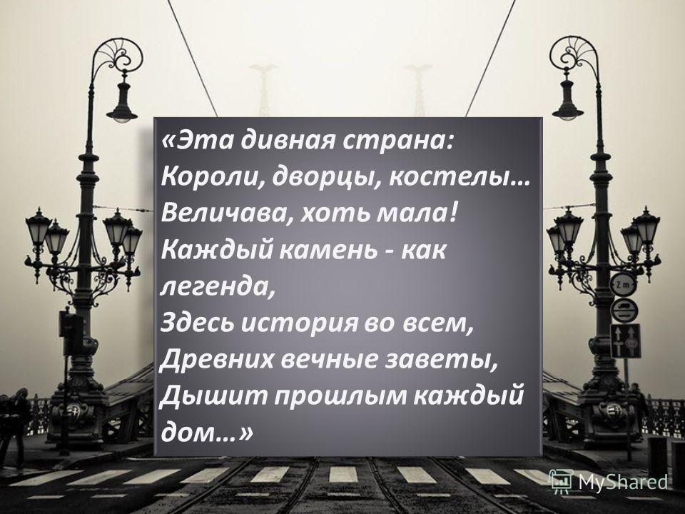 «Эта дивная страна: Короли, дворцы, костелы… Величава, хоть мала! Каждый камень - как легенда, Здесь история во всем, Древних вечные заветы, Дышит прошлым каждый дом…»