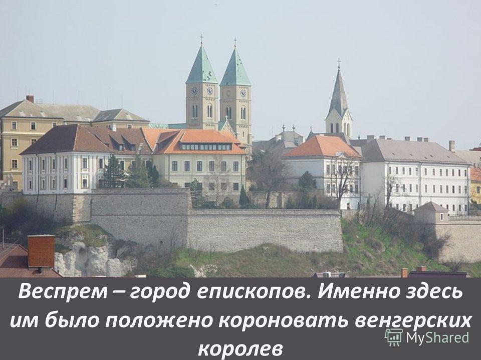 Веспрем – город епископов. Именно здесь им было положено короновать венгерских королев