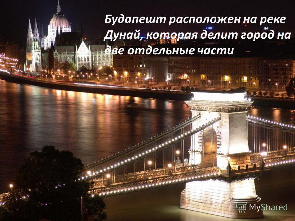 Будапешт расположен на реке Дунай, которая делит город на две отдельные части