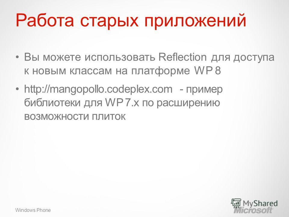 Windows Phone Работа старых приложений Вы можете использовать Reflection для доступа к новым классам на платформе WP 8 http://mangopollo.codeplex.com - пример библиотеки для WP 7.x по расширению возможности плиток