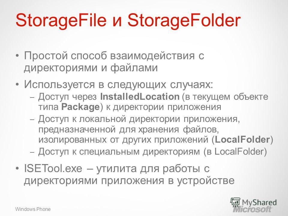 Windows Phone StorageFile и StorageFolder Простой способ взаимодействия с директориями и файлами Используется в следующих случаях: – Доступ через InstalledLocation (в текущем объекте типа Package) к директории приложения – Доступ к локальной директор