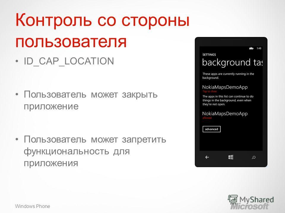Windows Phone Контроль со стороны пользователя ID_CAP_LOCATION Пользователь может закрыть приложение Пользователь может запретить функциональность для приложения