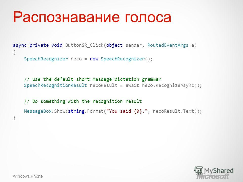 Windows Phone Распознавание голоса async private void ButtonSR_Click(object sender, RoutedEventArgs e) { SpeechRecognizer reco = new SpeechRecognizer(); // Use the default short message dictation grammar SpeechRecognitionResult recoResult = await rec