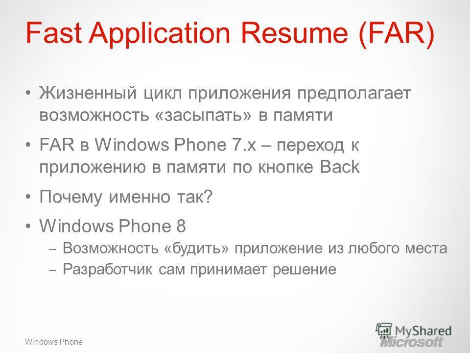 Windows Phone Fast Application Resume (FAR) Жизненный цикл приложения предполагает возможность «засыпать» в памяти FAR в Windows Phone 7.x – переход к приложению в памяти по кнопке Back Почему именно так? Windows Phone 8 – Возможность «будить» прилож