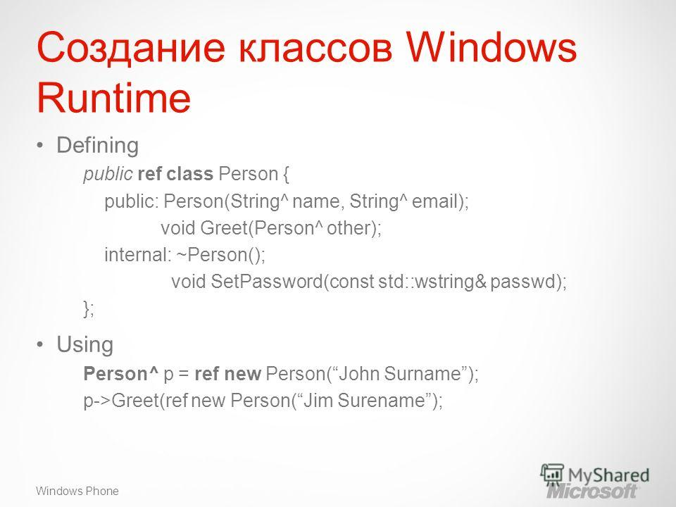 Windows Phone Создание классов Windows Runtime Defining public ref class Person { public: Person(String^ name, String^ email); void Greet(Person^ other); internal: ~Person(); void SetPassword(const std::wstring& passwd); }; Using Person^ p = ref new