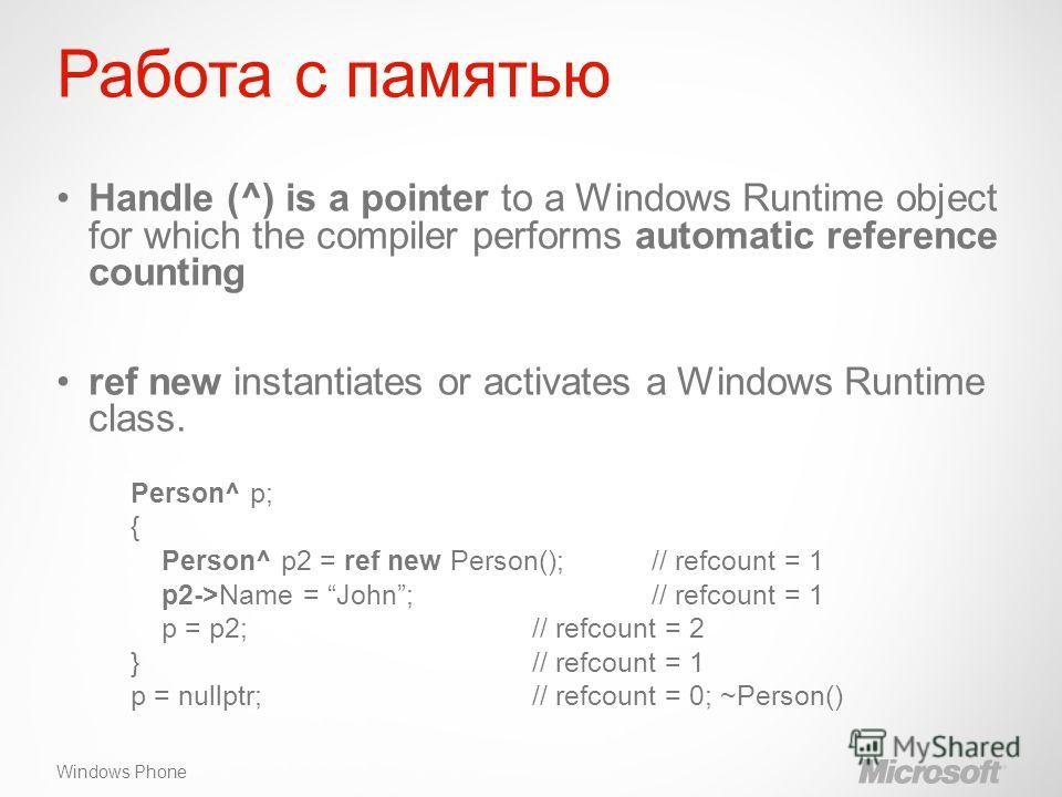 Windows Phone Работа с памятью Handle (^) is a pointer to a Windows Runtime object for which the compiler performs automatic reference counting ref new instantiates or activates a Windows Runtime class. Person^ p; { Person^ p2 = ref new Person(); //