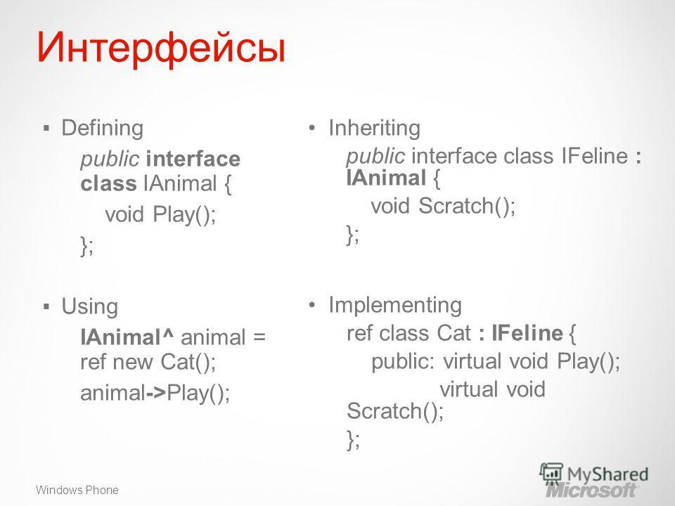 Windows Phone Интерфейсы Inheriting public interface class IFeline : IAnimal { void Scratch(); }; Implementing ref class Cat : IFeline { public: virtual void Play(); virtual void Scratch(); }; Defining public interface class IAnimal { void Play(); };