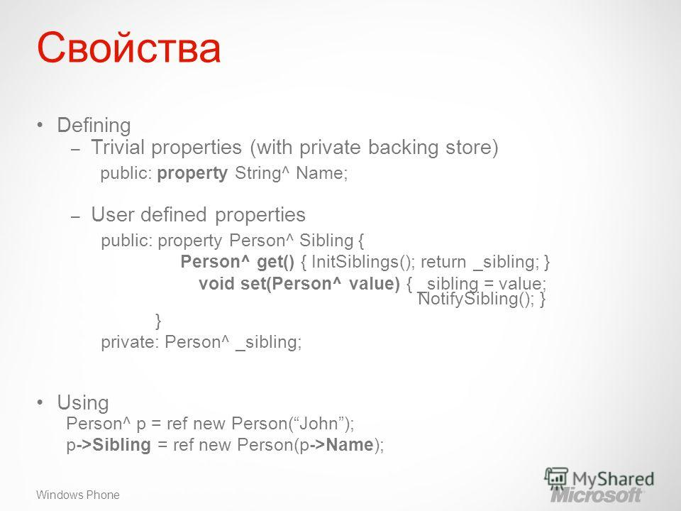 Windows Phone Свойства Defining – Trivial properties (with private backing store) public: property String^ Name; – User defined properties public: property Person^ Sibling { Person^ get() { InitSiblings(); return _sibling; } void set(Person^ value) {