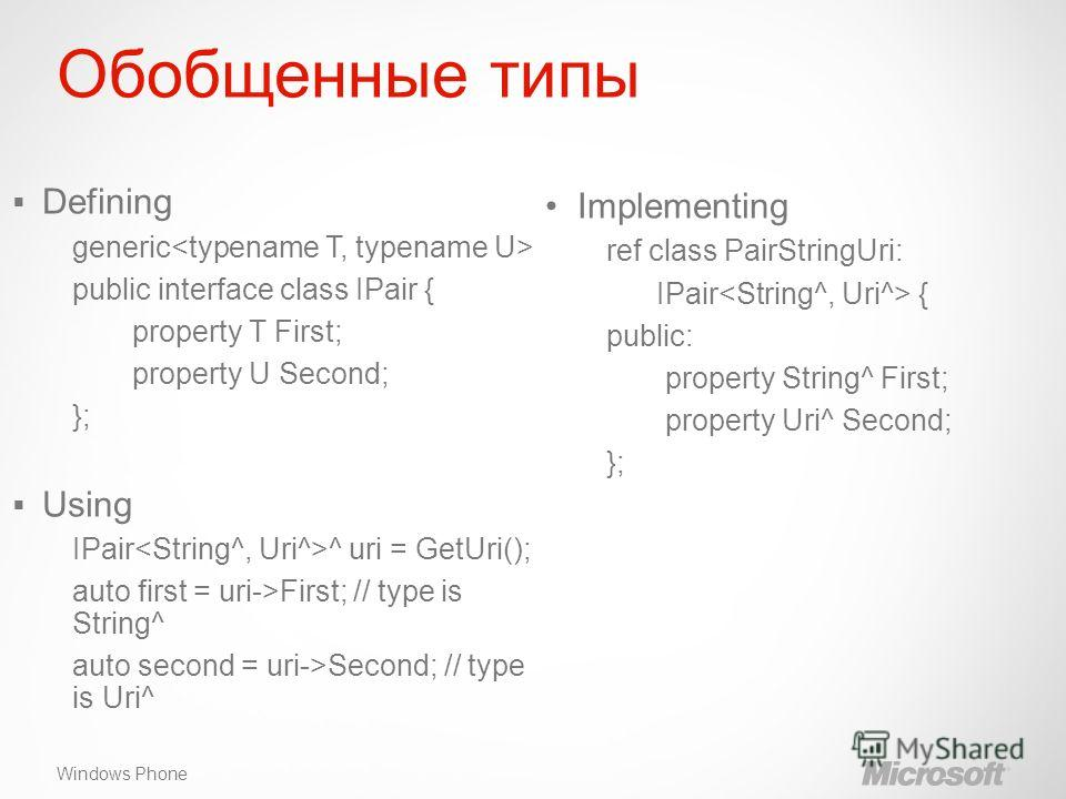 Windows Phone Обобщенные типы Implementing ref class PairStringUri: IPair { public: property String^ First; property Uri^ Second; }; Defining generic public interface class IPair { property T First; property U Second; }; Using IPair ^ uri = GetUri();