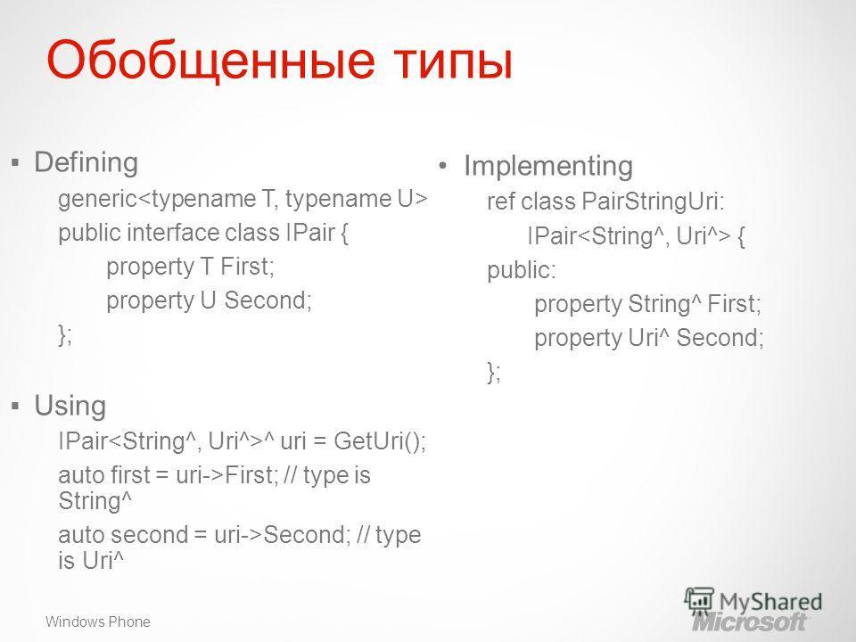 Windows Phone Обобщенные типы Implementing ref class PairStringUri: IPair { public: property String^ First; property Uri^ Second; }; Defining generic public interface class IPair { property T First; property U Second; }; Using IPair ^ uri = GetUri();