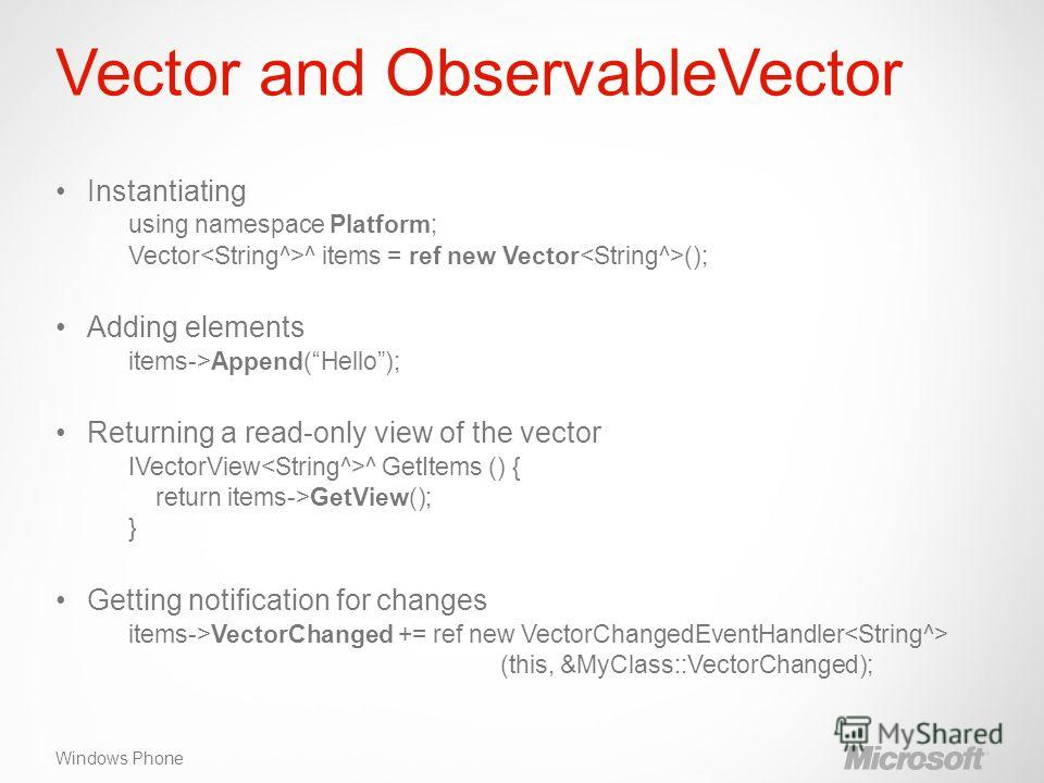 Windows Phone Vector and ObservableVector Instantiating using namespace Platform; Vector ^ items = ref new Vector (); Adding elements items->Append(Hello); Returning a read-only view of the vector IVectorView ^ GetItems () { return items->GetView();