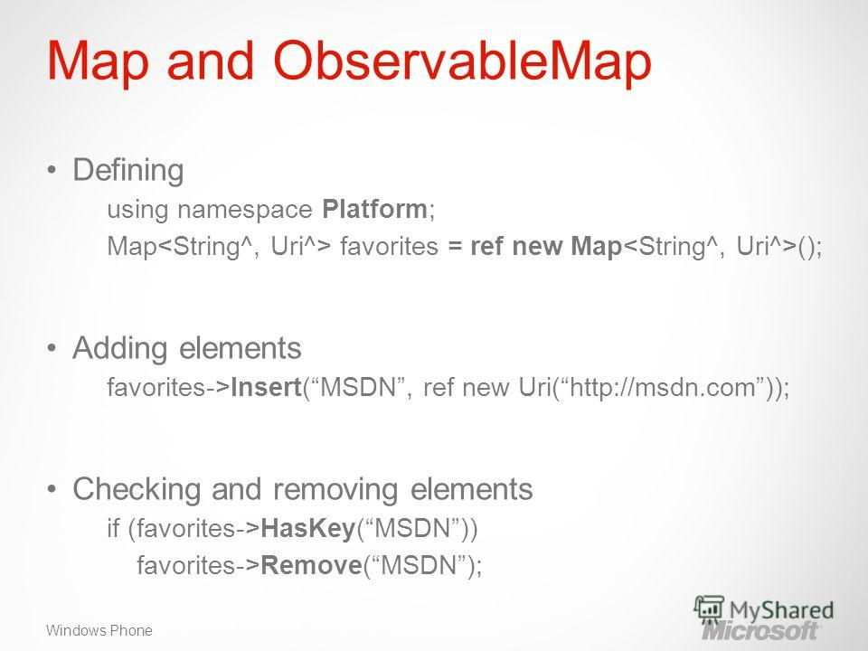 Windows Phone Map and ObservableMap Defining using namespace Platform; Map favorites = ref new Map (); Adding elements favorites->Insert(MSDN, ref new Uri(http://msdn.com)); Checking and removing elements if (favorites->HasKey(MSDN)) favorites->Remov