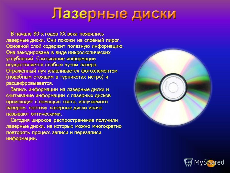В начале 80-х годов XX века появились лазерные диски. Они похожи на слоёный пирог. Основной слой содержит полезную информацию. Она закодирована в виде микроскопических углублений. Считывание информации осуществляется слабым лучом лазера. Отражённый л