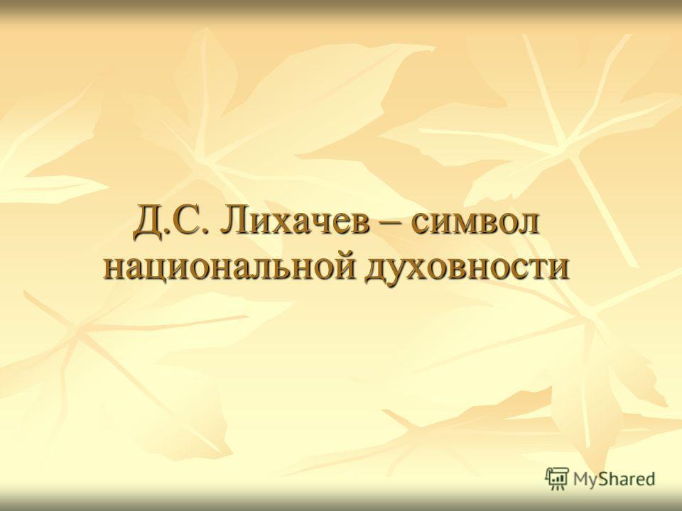 Д.С. Лихачев – символ национальной духовности