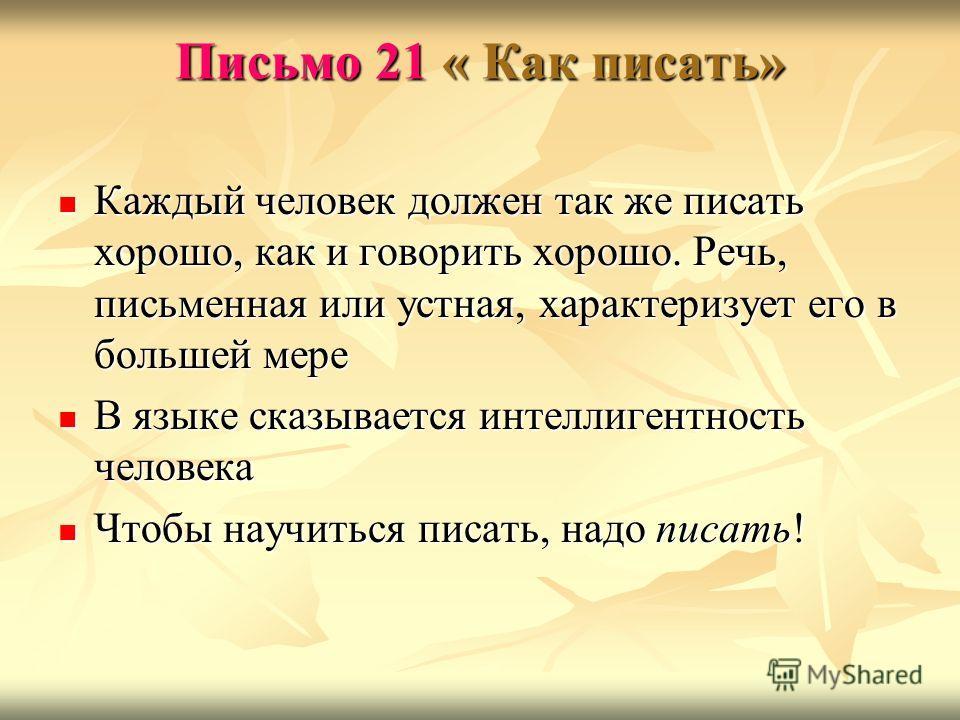 Письмо 21 « Как писать» Каждый человек должен так же писать хорошо, как и говорить хорошо. Речь, письменная или устная, характеризует его в большей мере Каждый человек должен так же писать хорошо, как и говорить хорошо. Речь, письменная или устная, х