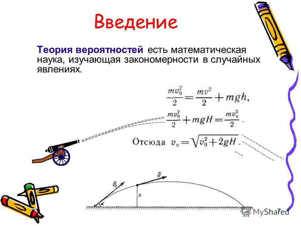 6 Введение Теория вероятностей есть математическая наука, изучающая закономерности в случайных явлениях. Случайное явление это такое явление, которое при неоднократном воспроизведении одного в того же опыта протекает каждый раз несколько по-иному.