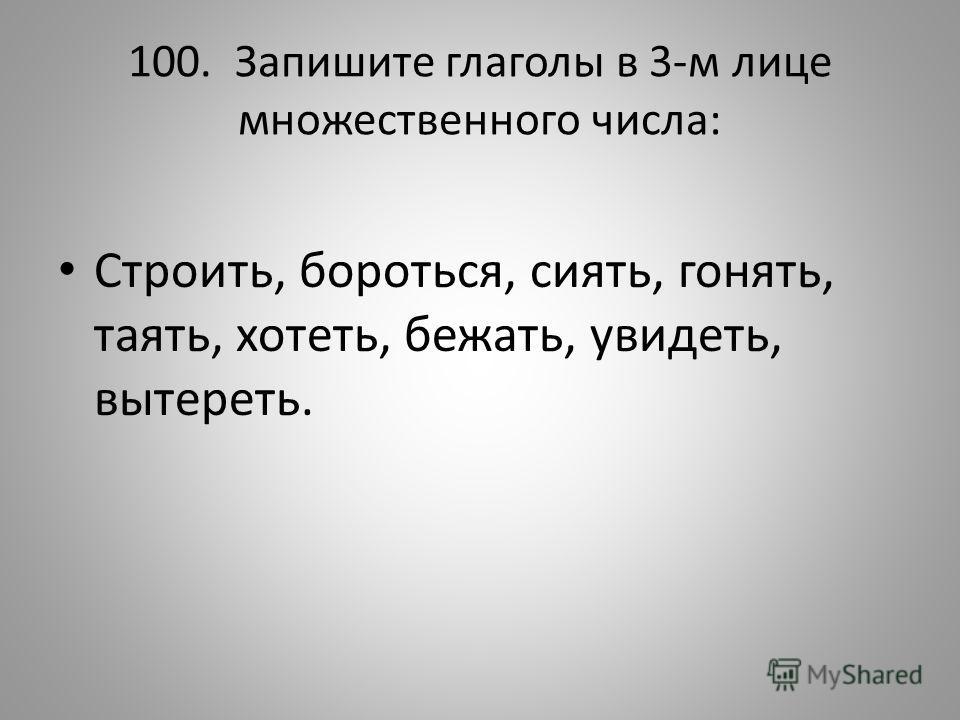 100. Запишите глаголы в 3-м лице множественного числа: Строить, бороться, сиять, гонять, таять, хотеть, бежать, увидеть, вытереть.