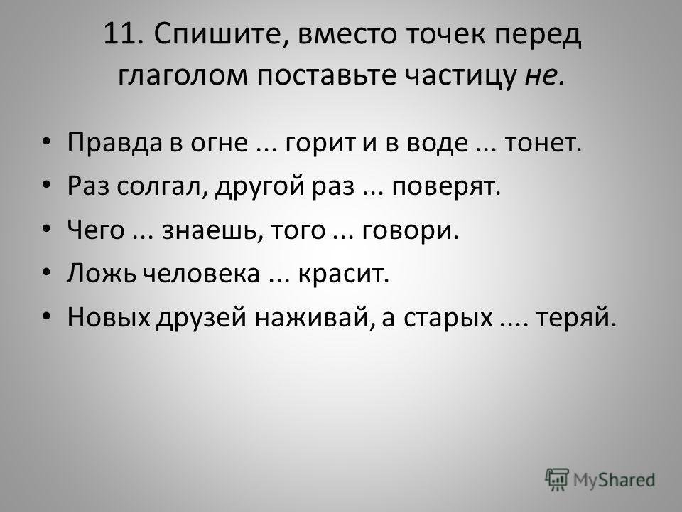 11. Спишите, вместо точек перед глаголом поставьте частицу не. Правда в огне... горит и в воде... тонет. Раз солгал, другой раз... поверят. Чего... знаешь, того... говори. Ложь человека... красит. Новых друзей наживай, а старых.... теряй.