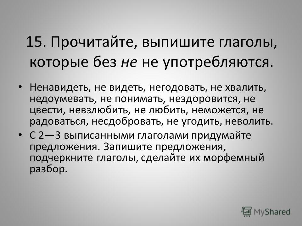 15. Прочитайте, выпишите глаголы, которые без не не употребляются. Ненавидеть, не видеть, негодовать, не хвалить, недоумевать, не понимать, нездоровится, не цвести, невзлюбить, не любить, неможется, не радоваться, несдобровать, не угодить, неволить.