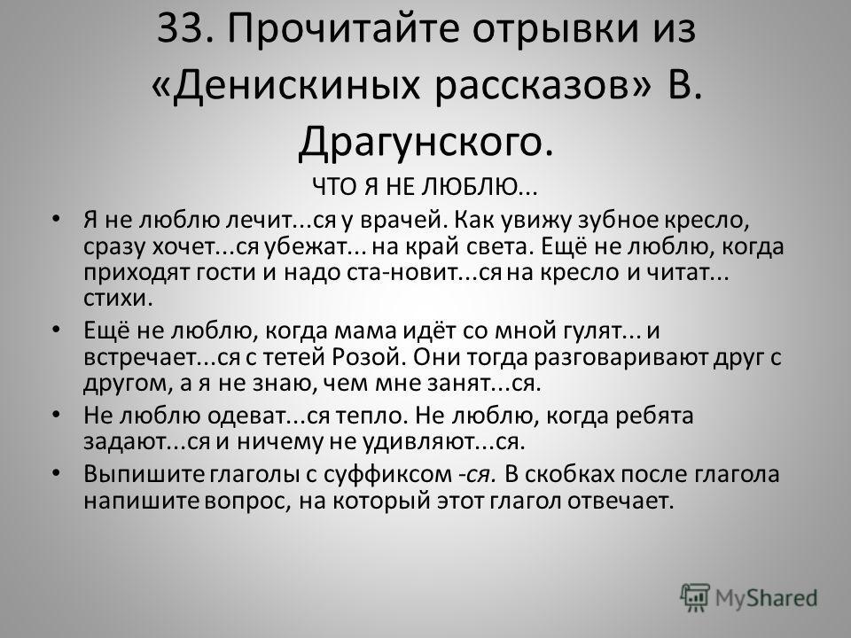 33. Прочитайте отрывки из «Денискиных рассказов» В. Драгунского. ЧТО Я НЕ ЛЮБЛЮ... Я не люблю лечит...ся у врачей. Как увижу зубное кресло, сразу хочет...ся убежат... на край света. Ещё не люблю, когда приходят гости и надо ста-новит...ся на кресло