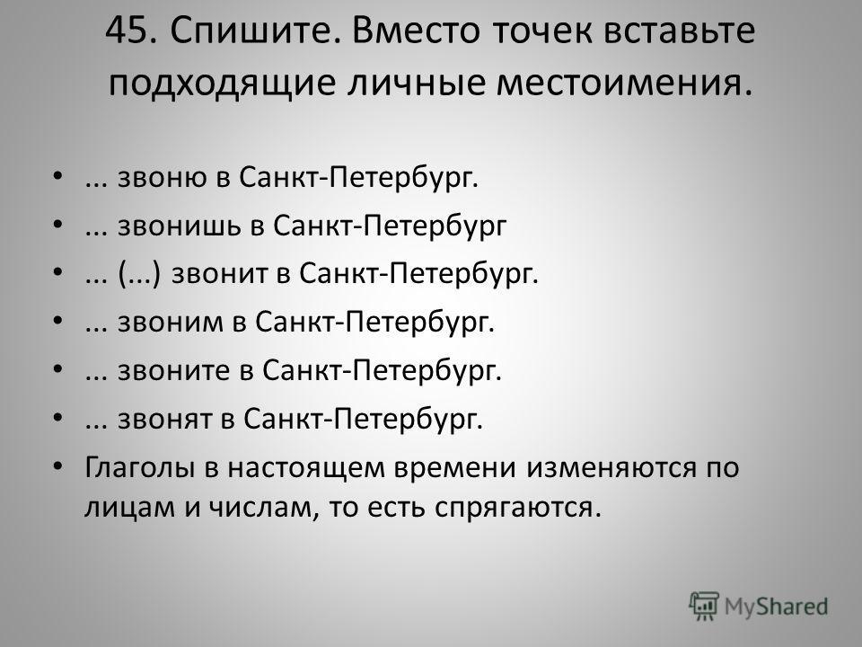 45. Спишите. Вместо точек вставьте подходящие личные местоимения.... звоню в Санкт-Петербург.... звонишь в Санкт-Петербург... (...) звонит в Санкт-Петербург.... звоним в Санкт-Петербург.... звоните в Санкт-Петербург.... звонят в Санкт-Петербург. Гла