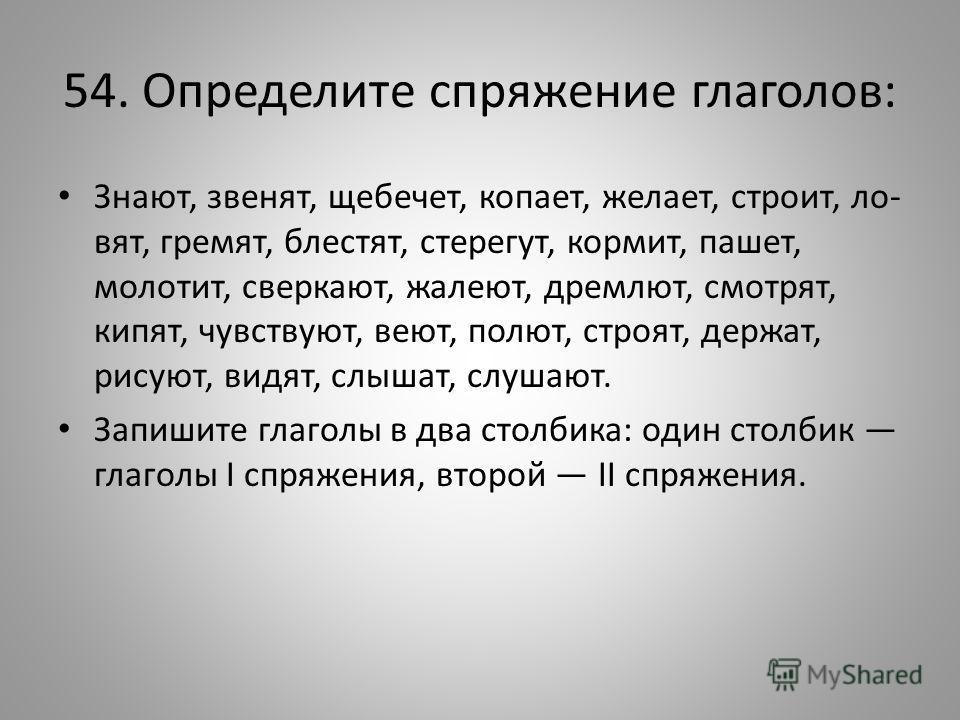 54. Определите спряжение глаголов: Знают, звенят, щебечет, копает, желает, строит, ло вят, гремят, блестят, стерегут, кормит, пашет, молотит, сверкают, жалеют, дремлют, смотрят, кипят, чувствуют, веют, полют, строят, держат, рисуют, видят, слышат,