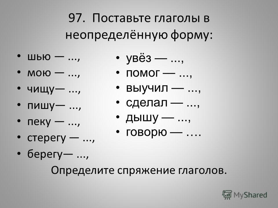 97. Поставьте глаголы в неопределённую форму: шью..., мою..., чищу..., пишу..., пеку..., стерегу..., берегу..., Определите спряжение глаголов. увёз..., помог..., выучил..., сделал..., дышу..., говорю ….
