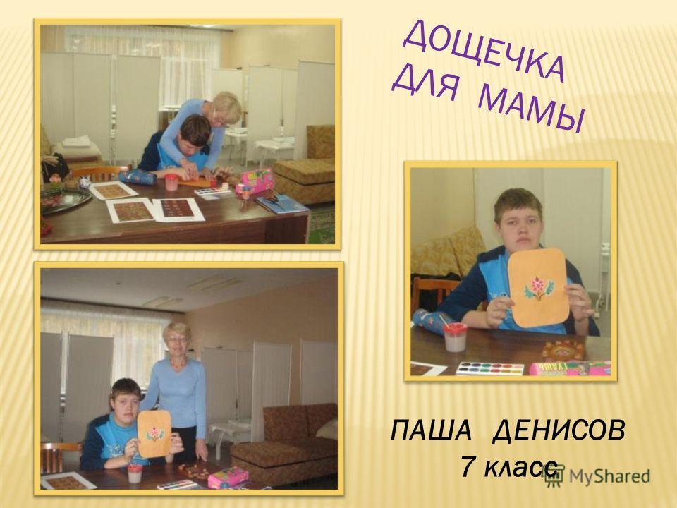ПАША ДЕНИСОВ 7 класс ДОЩЕЧКА ДЛЯ МАМЫ