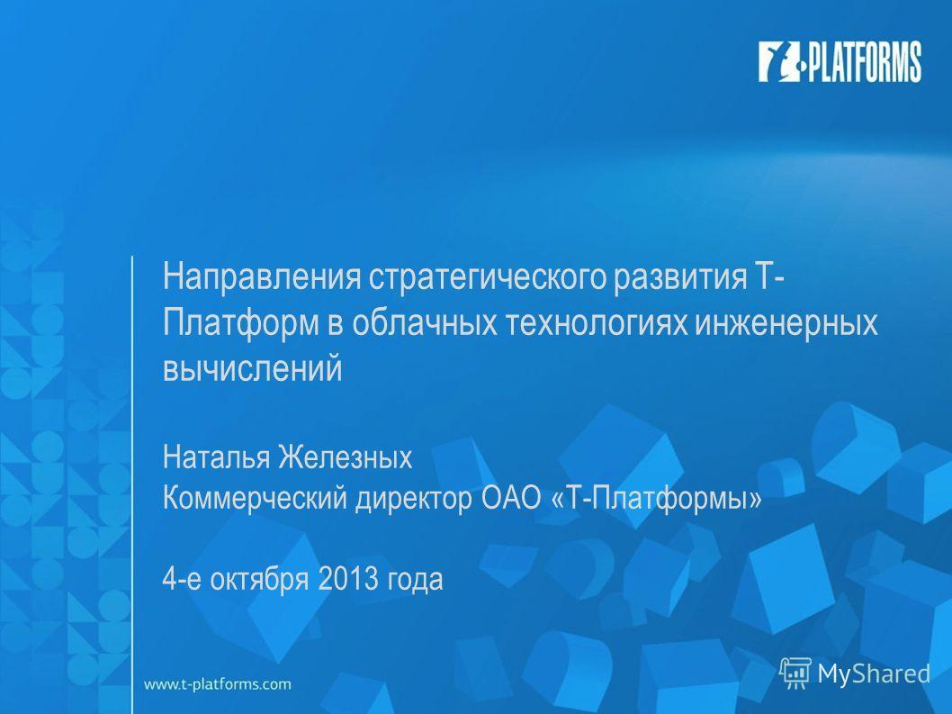 Направления стратегического развития Т- Платформ в облачных технологиях инженерных вычислений Наталья Железных Коммерческий директор ОАО «Т-Платформы» 4-е октября 2013 года