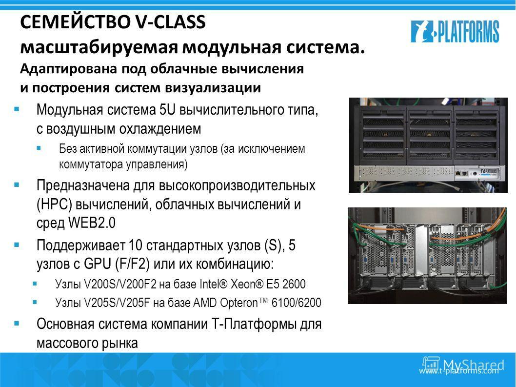 СЕМЕЙСТВО V-CLASS масштабируемая модульная система. Адаптирована под облачные вычисления и построения систем визуализации Модульная система 5U вычислительного типа, с воздушным охлаждением Без активной коммутации узлов (за исключением коммутатора упр